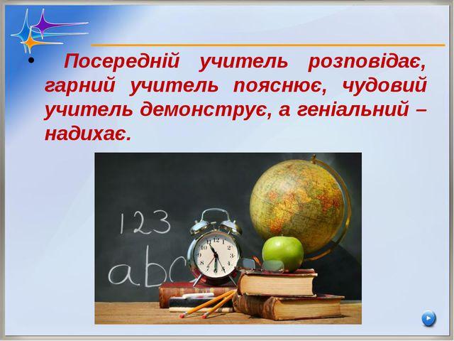 Посередній учитель розповідає, гарний учитель пояснює, чудовий учитель демон...