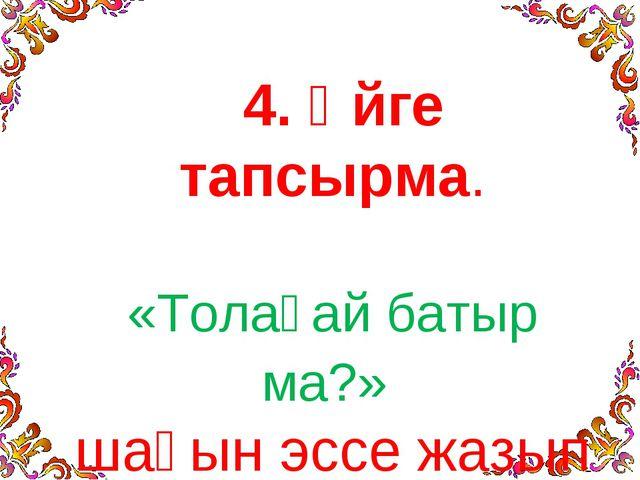 4. Үйге тапсырма. «Толағай батыр ма?» шағын эссе жазып келу