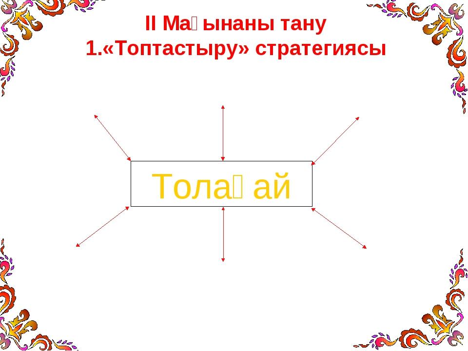ІІ Мағынаны тану «Топтастыру» стратегиясы Толағай