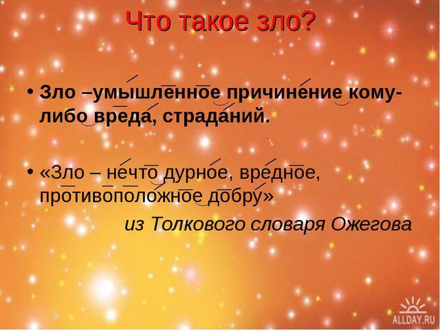 Что такое зло? Зло –умышленное причинение кому-либо вреда, страданий. «Зло –...