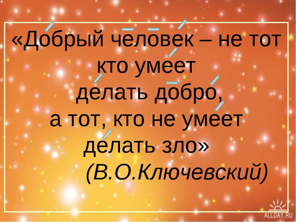 «Добрый человек – не тот кто умеет делать добро, а тот, кто не умеет делать з...