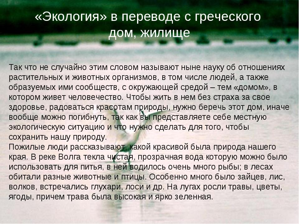 «Экология» в переводе с греческого дом, жилище Так что не случайно этим слово...