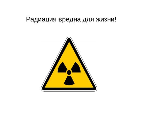 Радиация вредна для жизни!