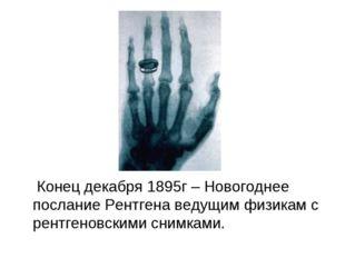Конец декабря 1895г – Новогоднее послание Рентгена ведущим физикам с рентген