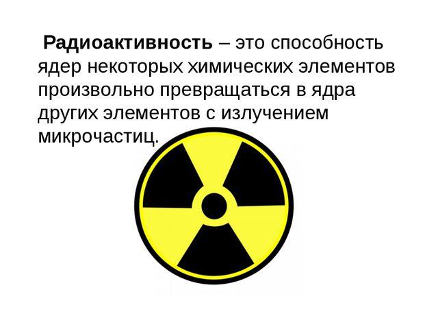 Радиоактивность – это способность ядер некоторых химических элементов произв...
