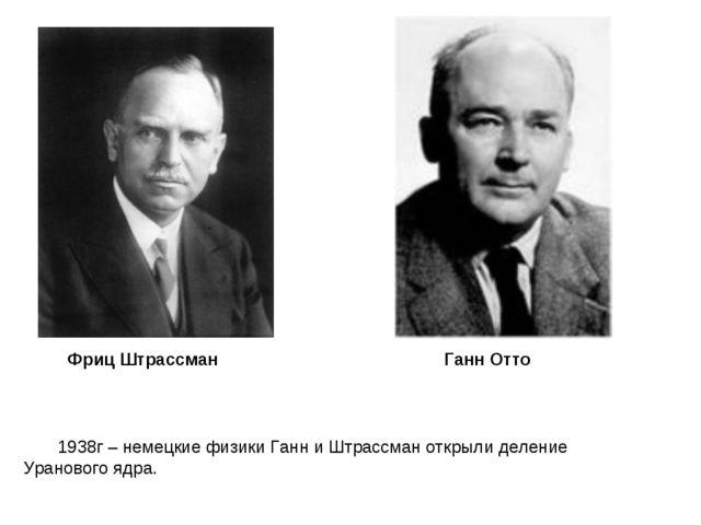 Фриц Штрассман Ганн Отто 1938г – немецкие физики Ганн и Штрассман открыли дел...