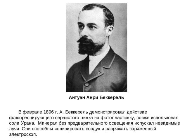 В феврале 1896 г. А. Беккерель демонстрировал действие флюоресцирующего серни...