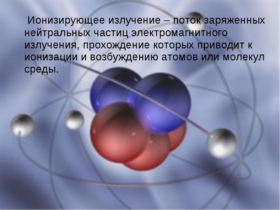 Ионизирующее излучение – поток заряженных нейтральных частиц электромагнитно...