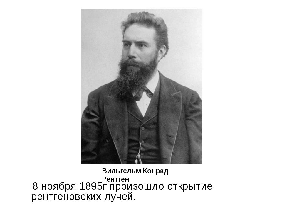 8 ноября 1895г произошло открытие рентгеновских лучей. Вильгельм Конрад Рент...