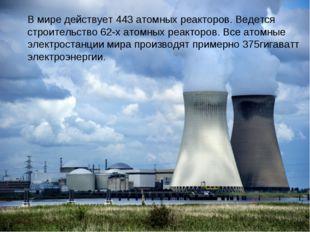 В мире действует 443 атомных реакторов. Ведется строительство 62-х атомных ре