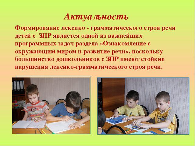 Актуальность Формирование лексико - грамматического строя речи детей с ЗПР яв...