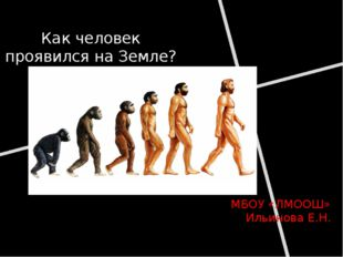 Как человек проявился на Земле? МБОУ «ЛМООШ» Ильинова Е.Н.