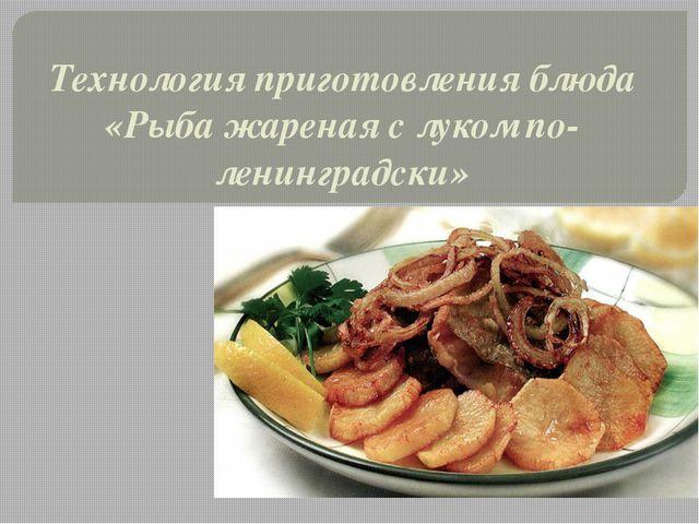 Технология приготовления блюда «Рыба жареная с луком по-ленинградски»