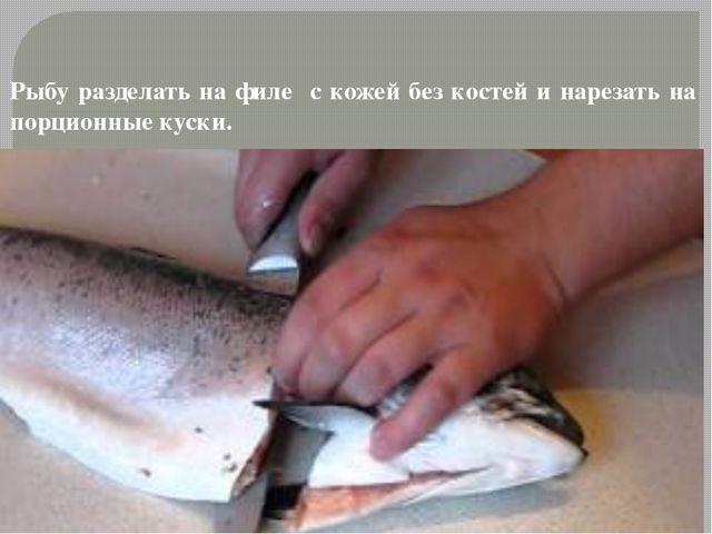 Рыбу разделать на филе с кожей без костей и нарезать на порционные куски.