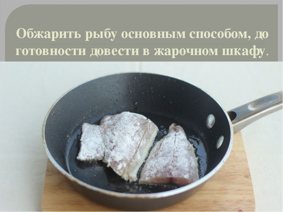 Обжарить рыбу основным способом, до готовности довести в жарочном шкафу.