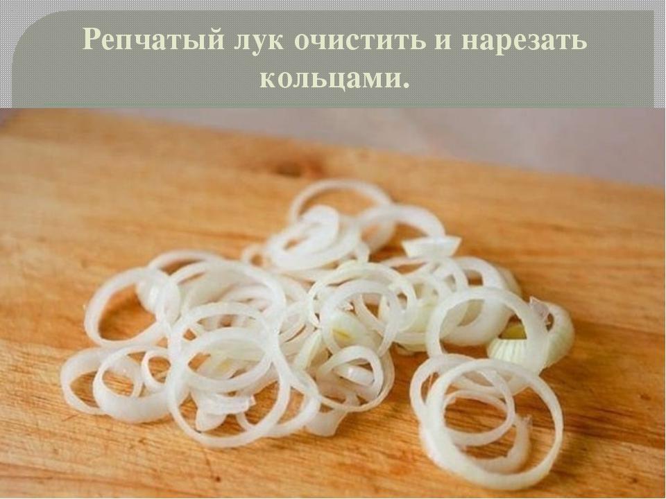 Репчатый лук очистить и нарезать кольцами.