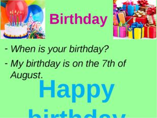 Birthday When is your birthday? My birthday is on the 7th of August. Happy bi