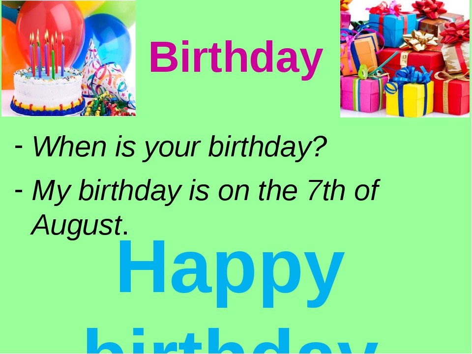 Birthday When is your birthday? My birthday is on the 7th of August. Happy bi...