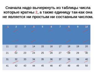 Сначала надо вычеркнуть из таблицы числа которые кратны 2, а также единицу та