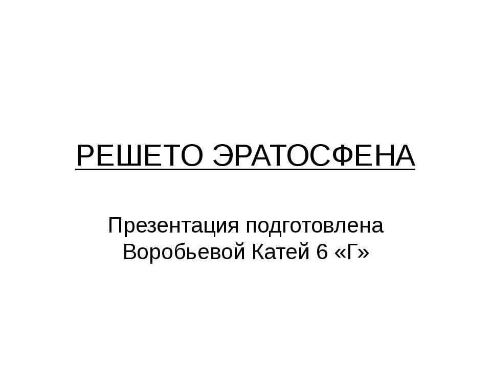 РЕШЕТО ЭРАТОСФЕНА Презентация подготовлена Воробьевой Катей 6 «Г»