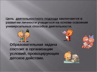 Цель деятельностного подхода заключается в развитии личности учащегося на осн