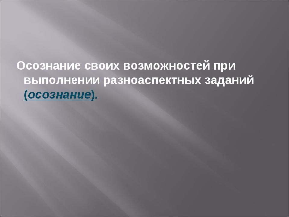 Осознание своих возможностей при выполнении разноаспектных заданий (осознани...
