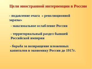 Цели иностранной интервенции в России - подавление очага « революционной зара