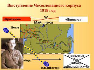Выступление Чехословацкого корпуса 1918 год «Красные» «Белые» W Май, чехи Пе