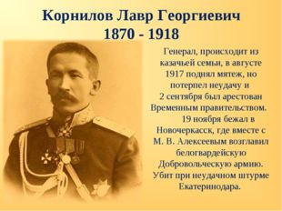 Корнилов Лавр Георгиевич 1870 - 1918 Генерал, происходит из казачьей семьи, в