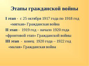 Этапы гражданской войны I этап - с 25 октября 1917 года по 1918 год «мягкая»