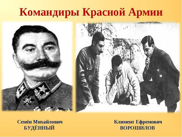 Командиры Красной Армии Семён Михайлович БУДЁННЫЙ Климент Ефремович ВОРОШИЛОВ