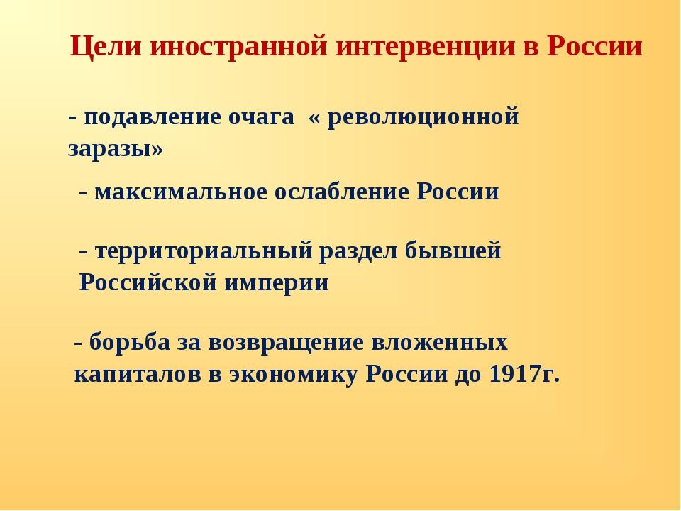 Цели иностранной интервенции в России - подавление очага « революционной зара...