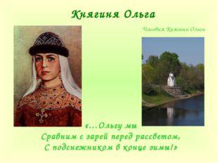 Княгиня Ольга «…Ольгу мы Сравним с зарей перед рассветом, С подснежником в ко
