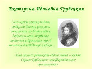 Екатерина Ивановна Трубецкая Она первой покинула дом, отвергла блеск и роскош