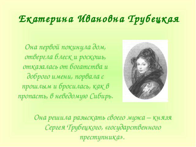 Екатерина Ивановна Трубецкая Она первой покинула дом, отвергла блеск и роскош...