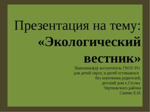 Презентация на тему: «Экологический вестник» Выполнил(а): воспитатель ГКОУ РО