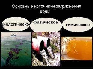 Основные источники загрязнения воды: . химическое биологическое физическое