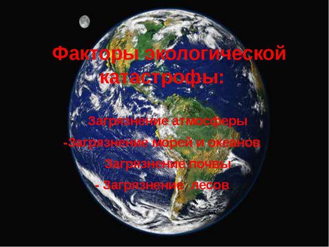 Факторы экологической катастрофы: Загрязнение атмосферы -Загрязнение морей...