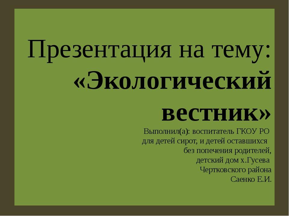Презентация на тему: «Экологический вестник» Выполнил(а): воспитатель ГКОУ РО...