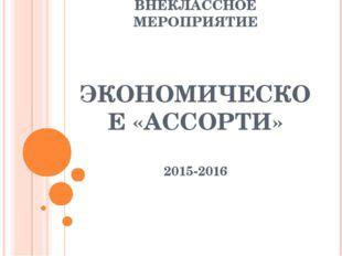 ВНЕКЛАССНОЕ МЕРОПРИЯТИЕ ЭКОНОМИЧЕСКОЕ «АССОРТИ» 2015-2016
