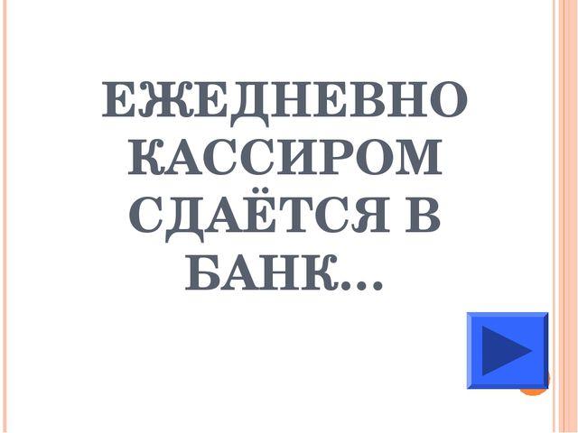 ЕЖЕДНЕВНО КАССИРОМ СДАЁТСЯ В БАНК…