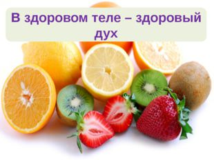 В здоровом теле – здоровый дух