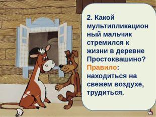 2. Какой мультипликационный мальчик стремился к жизни в деревне Простоквашино