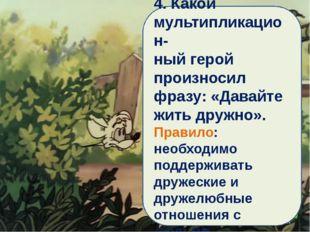 4. Какой мультипликацион- ный герой произносил фразу: «Давайте жить дружно».
