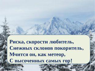 Риска, скорости любитель, Снежных склонов покоритель, Мчится он, как метеор,