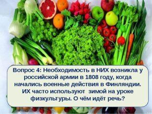 Вопрос 4: Необходимость в НИХ возникла у российской армии в 1808 году, когда