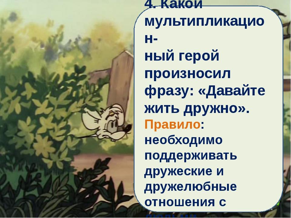 4. Какой мультипликацион- ный герой произносил фразу: «Давайте жить дружно»....