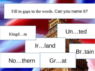 Un…ted No…thern Br..tain Ir…land Kingd…m Gr…at Fill in gaps in the words. Can