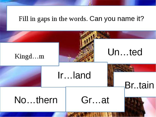 Un…ted No…thern Br..tain Ir…land Kingd…m Gr…at Fill in gaps in the words. Can...