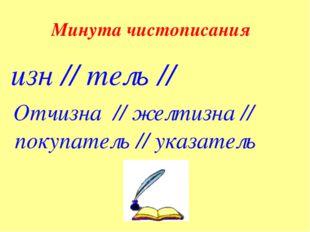 Минута чистописания изн // тель // Отчизна // желтизна // покупатель // указа